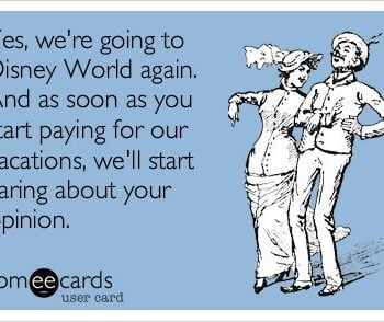 Yes, I'm going to Walt Disney World again. No, I don't care for your opinion.